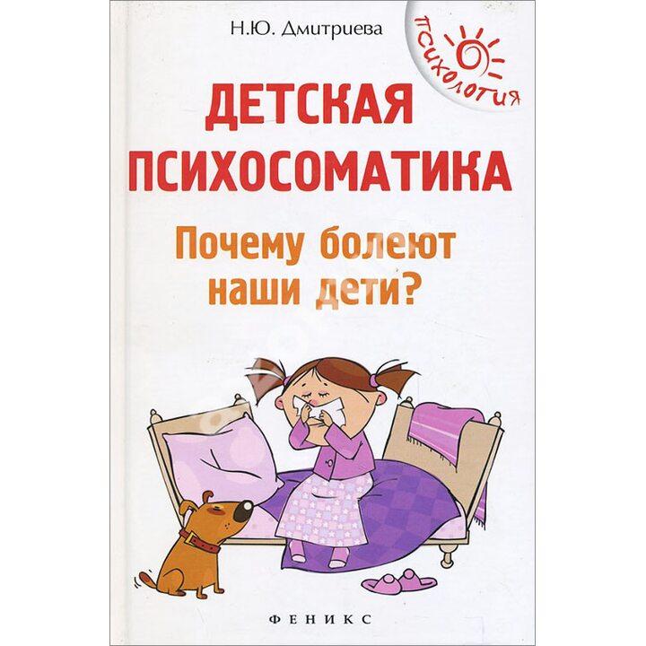 Детская психосоматика. Почему болеют наши дети? - Наталия Дмитриева (978-5-222-27649-5)