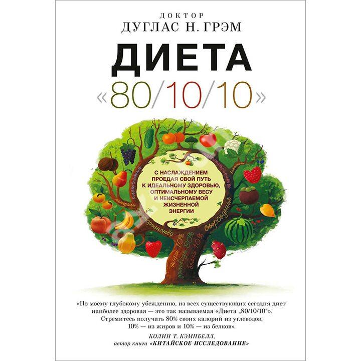 Диета «80/10/10». С наслаждением проедая свой путь к идеальному здоровью, оптимальному весу и неисчерпаемой жизненной энергии - Дуглас Грэм (978-5-91994-063-0)