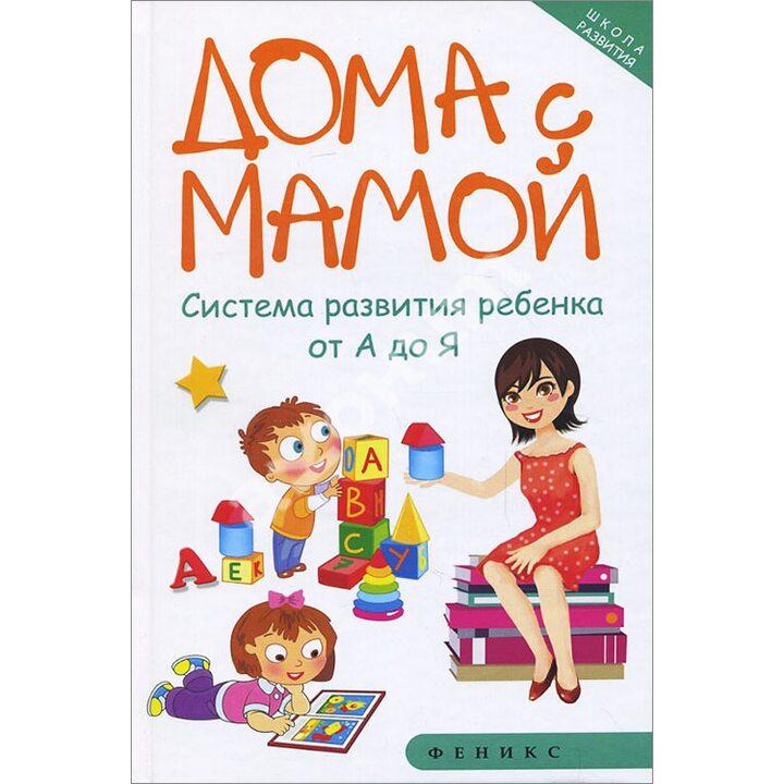 Дома с мамой. Система развития ребенка от А до Я - Марина Суздалева (978-5-222-26182-8)