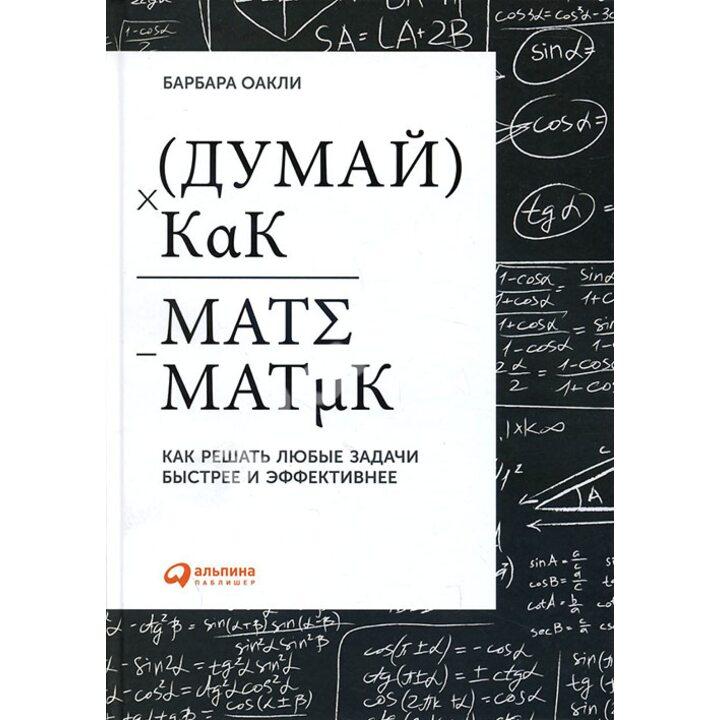 Думай как математик. Как решать любые задачи быстрее и эффективнее - Барбара Оакли (978-5-9614-5411-6)