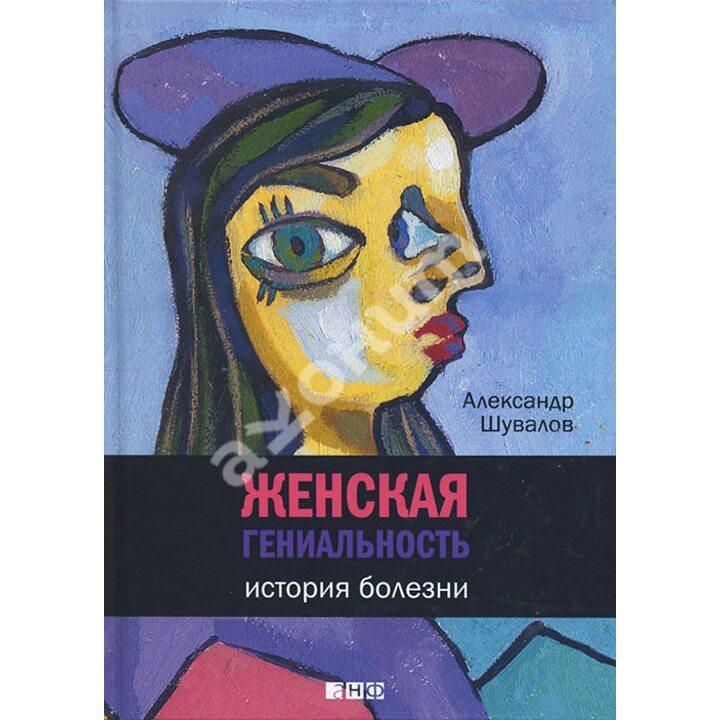 Женская гениальность. История болезни - Александр Шувалов (978-5-91671-424-1)