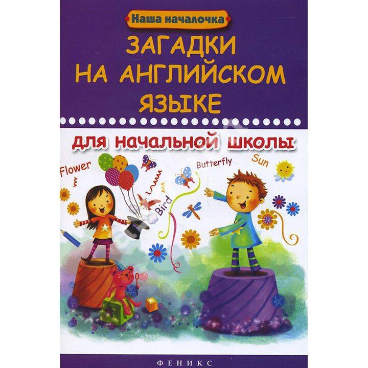 Загадки на английском языке для начальной школы - Михаил Филипченко (978-5-222-22981-1)