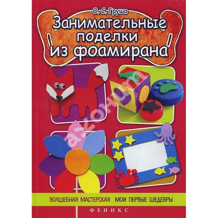 Занимательные поделки из фоамирана - Ольга Груша (978-5-222-23355-9)
