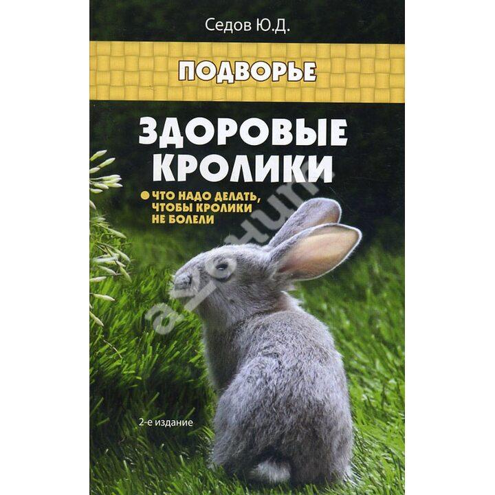 Здоровые кролики. Что надо делать, чтобы кролики не болели - Юрий Седов (978-5-222-24920-8)