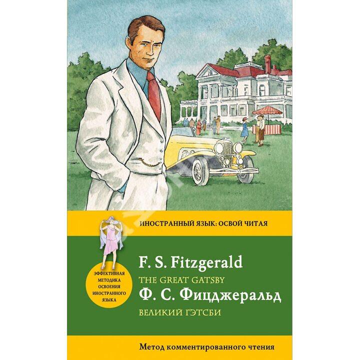 Великий Гэтсби = The Great Gatsby. Метод комментированного чтения - Фрэнсис Скотт Кей Фицджеральд (978-5-699-57076-8)