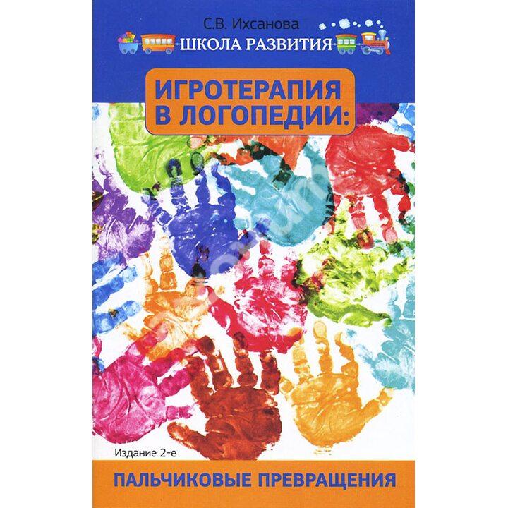 Игротерапия в логопедии. Пальчиковые превращения - Светлана Ихсанова (978-5-222-22811-1)