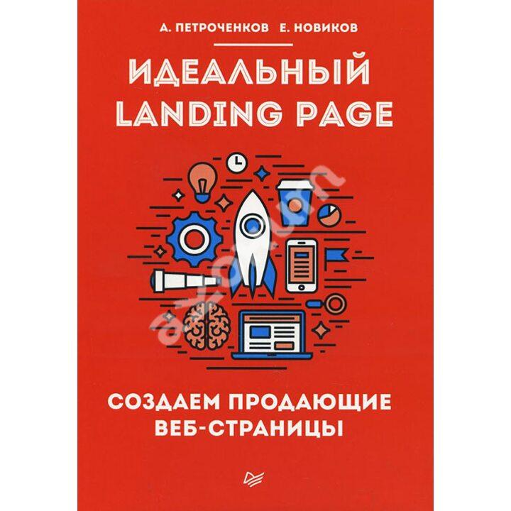 Идеальный Landing Page. Создаем продающие веб-страницы - Антон Петроченков, Е. Новиков (978-5-4461-0292-1)
