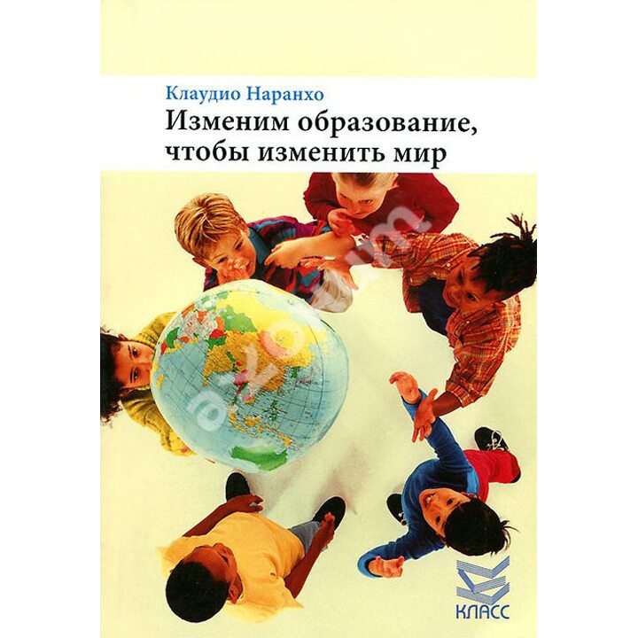 Изменим образование, чтобы изменить мир - Клаудио Наранхо (978-5-86375-205-1)