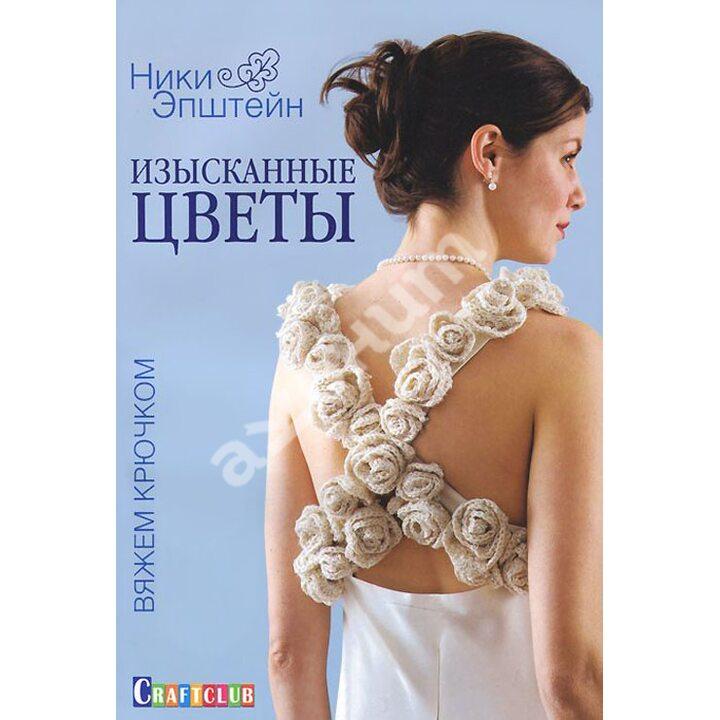 Изысканные цветы. Вяжем крючком - Ники Эпштейн (978-5-91906-428-2)