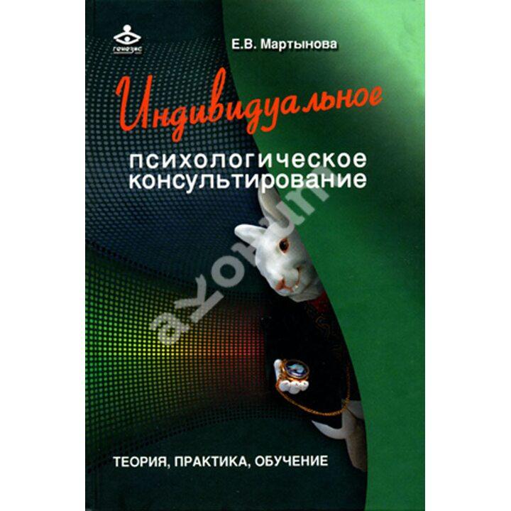 Индивидуальное психологическое консультирование. Теория, практика, обучение - Елена Мартынова (978-5-98563-320-7)