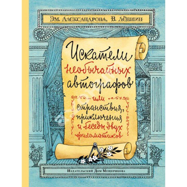 Искатели необычайных автографов, или Странствия, приключения и беседы двух филоматиков - Владимир Левшин, Эмилия Александрова (978-5-91045-757-1)