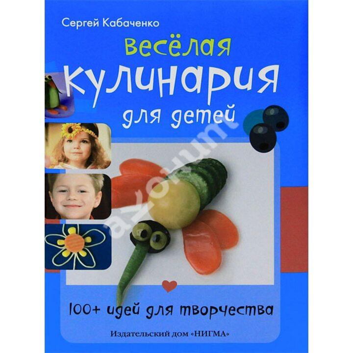 Весёлая кулинария для детей. 100+ идей для творчества - Сергей Кабаченко (978-5-4335-0007-5)