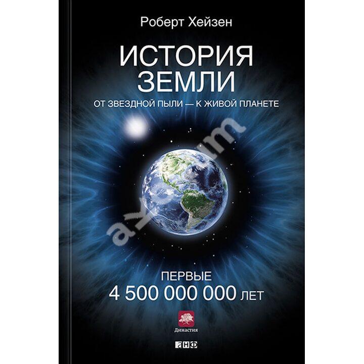 История Земли. От звездной пыли — к живой планете. Первые 4 500 000 000 лет - Роберт Хейзен (978-5-91671-499-9)