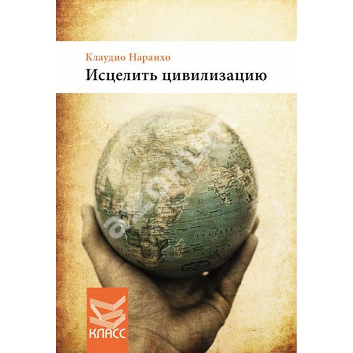 Исцелить цивилизацию - Клаудио Наранхо (978-5-86375-204-4)