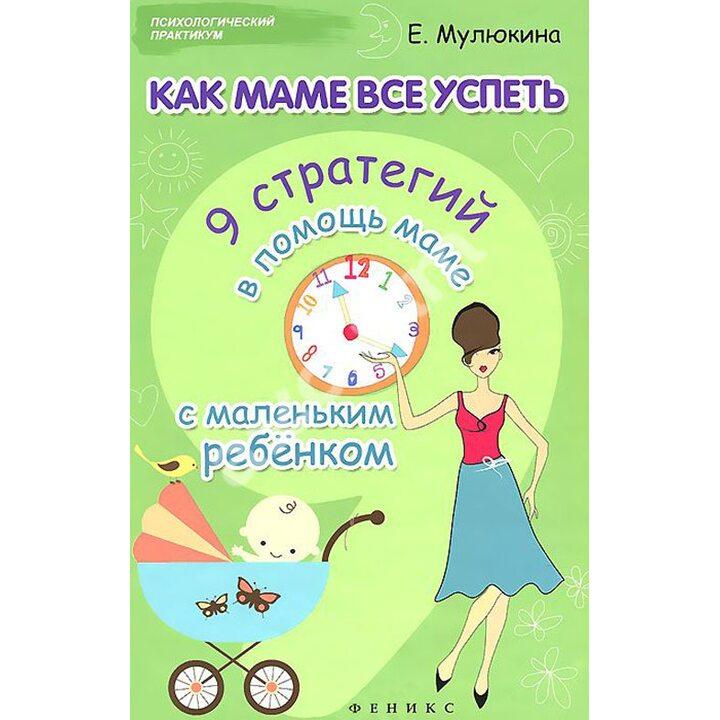 Как маме все успеть. 9 стратегий в помощь маме с маленьким ребенком - Елена Мулюкина (978-5-222-23403-7)