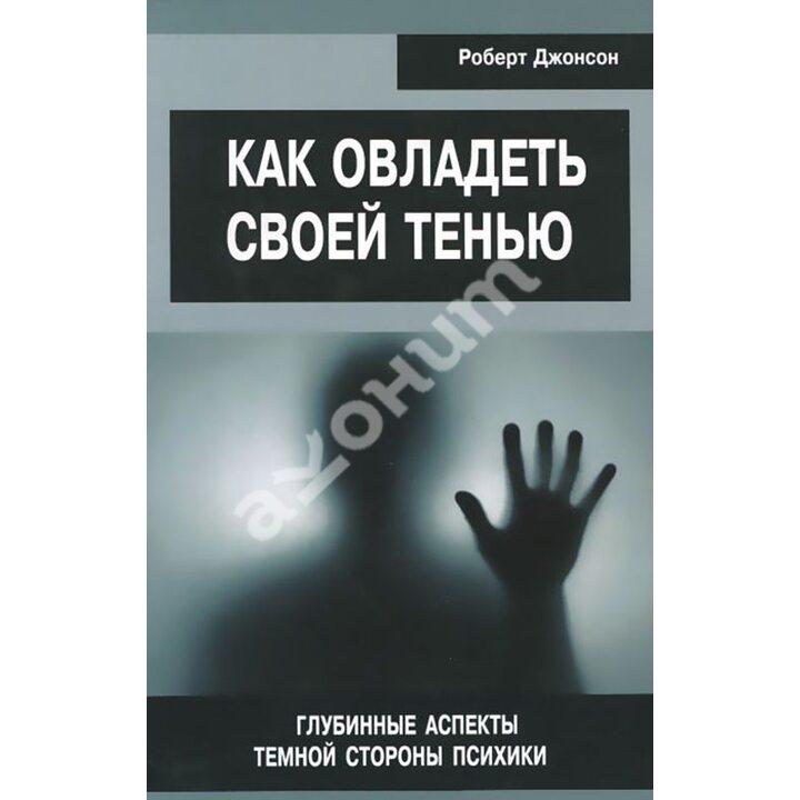 Как овладеть своей тенью. Глубинные аспекты темной стороны психики - Роберт Джонсон (978-5-88230-589-4)