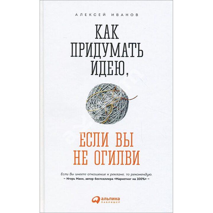 Как придумать идею, если вы не Огилви - Алексей Иванов (978-5-9614-4965-5)