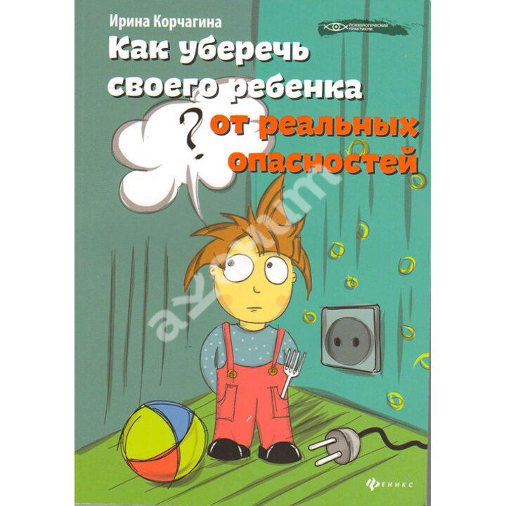 Как уберечь своего ребенка от реальных опасностей - Ирина Корчагина (978-5-222-21645-3)