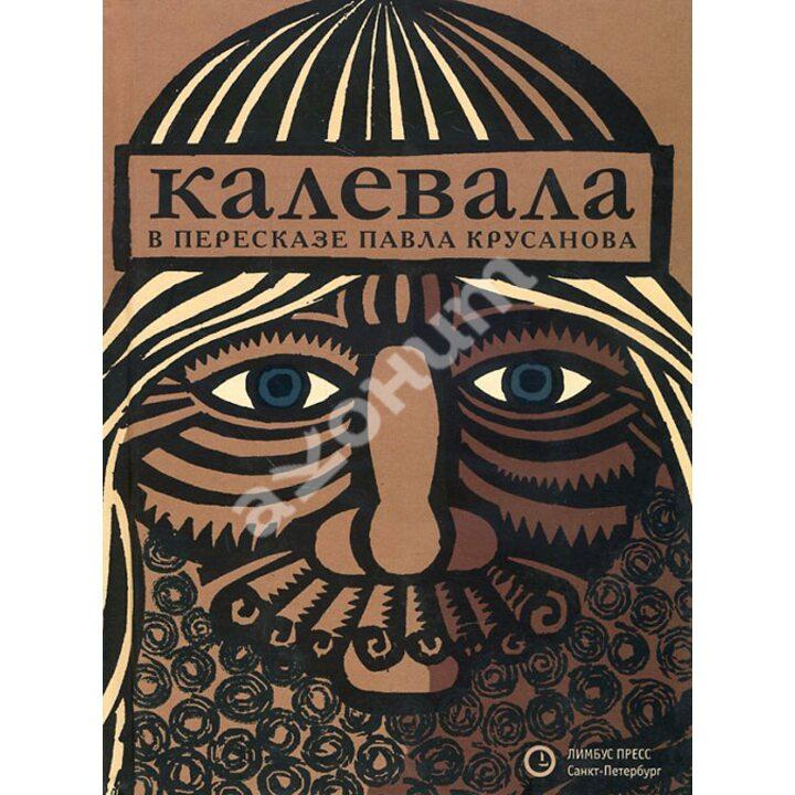Калевала. Карело-финский эпос в пересказе Павла Крусанова - Павел Крусанов (978-5-8370-0713-2)