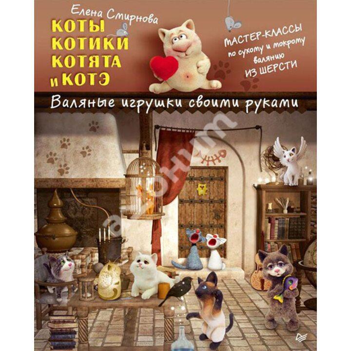 Коты, котики, котята и котэ. Валяные игрушки своими руками - Елена Смирнова (978-5-496-01373-4)