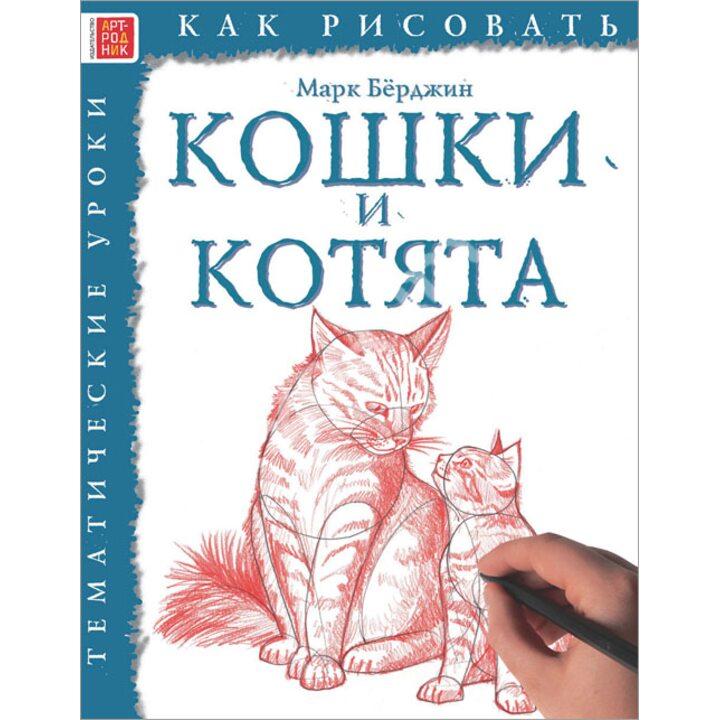 Кошки и котята. Как рисовать - Марк Бёрджин (978-5-4449-0161-8)