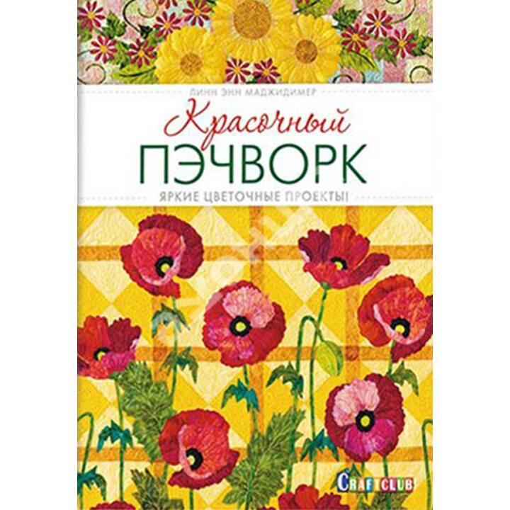 Красочный пэчворк. Яркие цветочные проекты! - Линн Энн Маджидимер (978-5-91906-442-8)