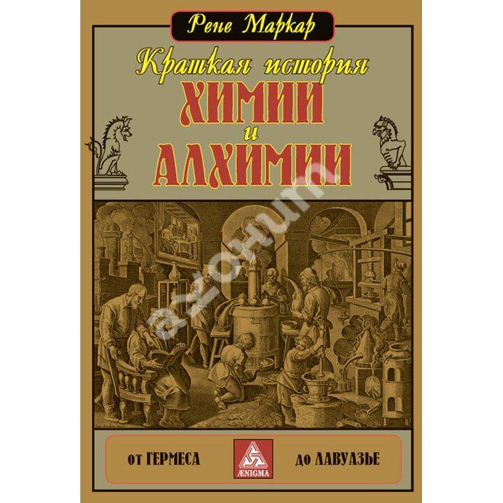 Краткая история химии и алхимии от Гермеса до Лавуазье - Рене Маркар (978-5-94698-154-5)