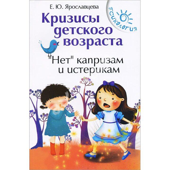 Кризисы детского возраста. «Нет» капризам и истерикам - Елена Ярославцева (978-5-222-24703-7)