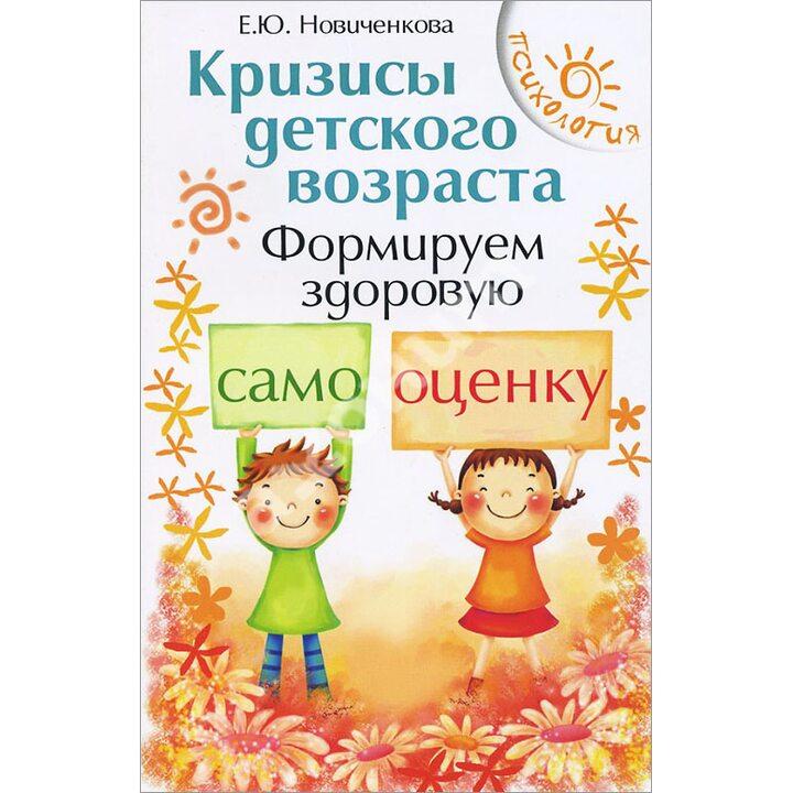 Кризисы детского возраста. Формируем здоровую самооценку - Елена Новиченкова (978-5-222-26073-9)