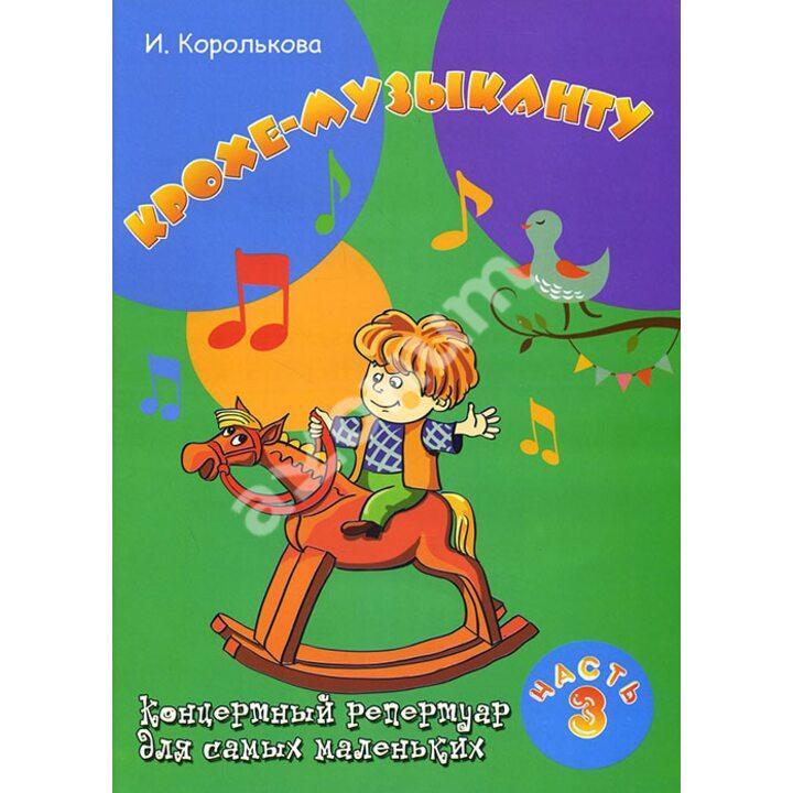 Крохе-музыканту. Концертный репертуар для самых маленьких. Часть 3 - Ирина Королькова (979-0-66003-349-4)
