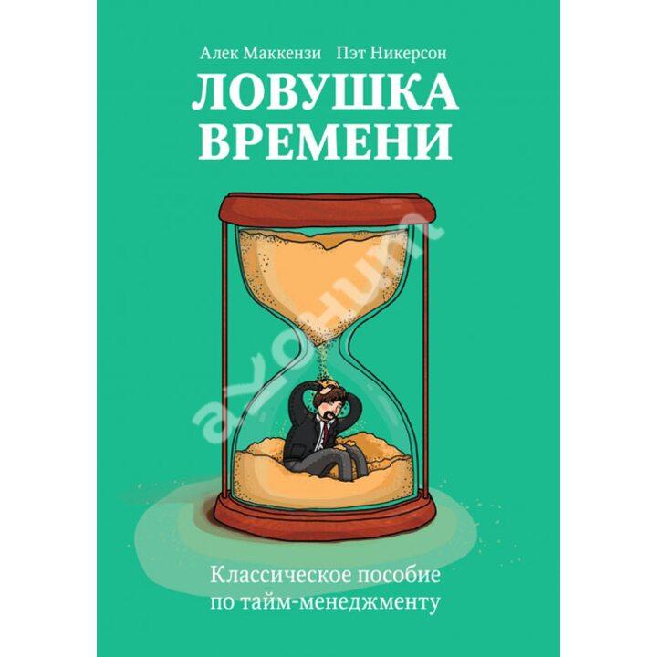 Ловушка времени. Классическое пособие по тайм-менеджменту - Алек Маккензи, Пэт Никерсон (978-5-00057-248-1)