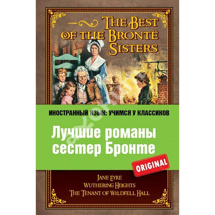 Лучшие романы сестер Бронте / The Best of the Brontё Sisters - Шарлотта Бронте, Эмили Бронте, Энн Бронте (978-5-699-61892-7)