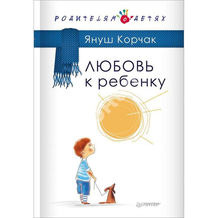 Любовь к ребенку - Януш Корчак (978-5-496-01334-5)