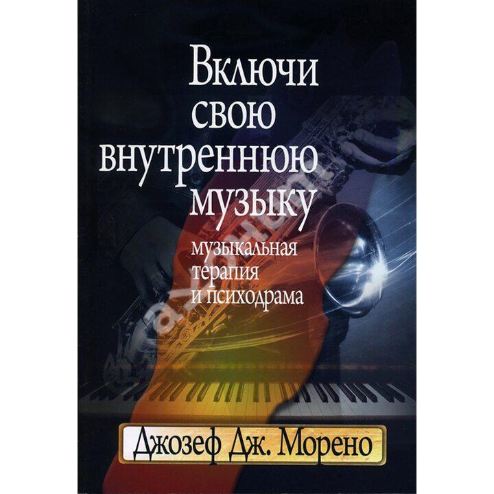 Включи свою внутреннюю музыку. Музыкальная терапия и психодрама - Джозеф Морено (978-5-89353-267-8)