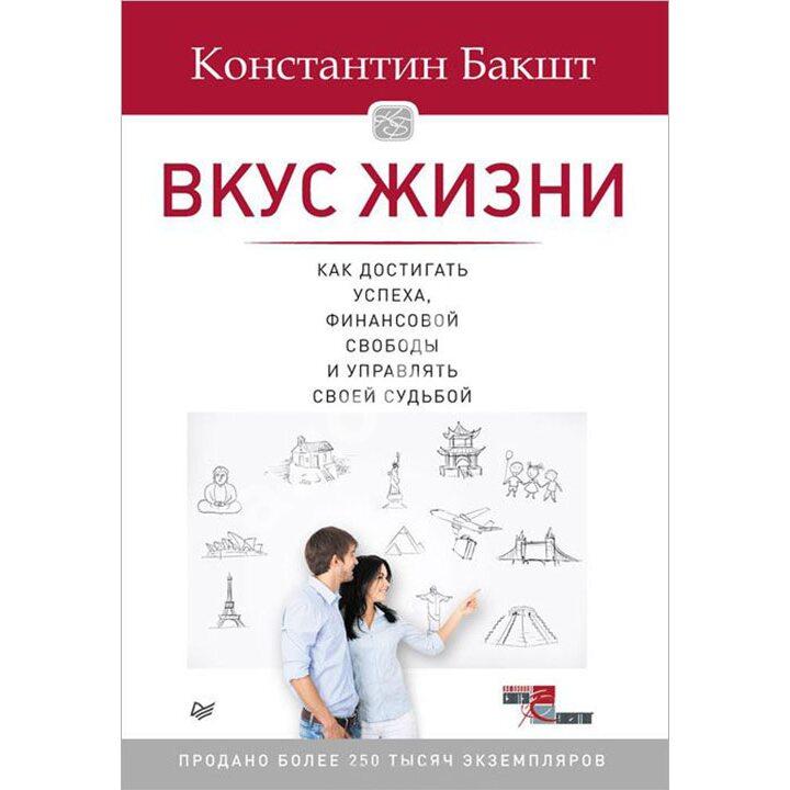 Вкус жизни. Как достигать успеха, финансовой свободы и управлять своей судьбой - Константин Бакшт (978-5-496-02348-1)