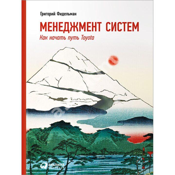 Менеджмент систем. Как начать путь Toyota - Григорий Фидельман (978-5-9614-5219-8)