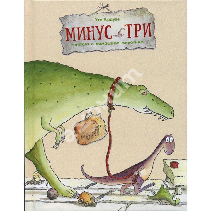 Минус Три мечтает о домашнем животном - Уте Краузе (978-5-905782-80-0)