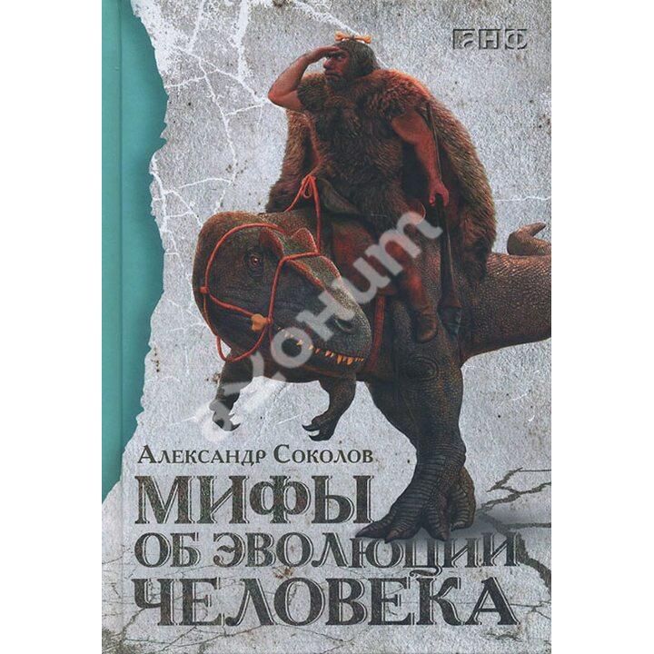 Мифы об эволюции человека - Александр Соколов (978-5-91671-612-2)