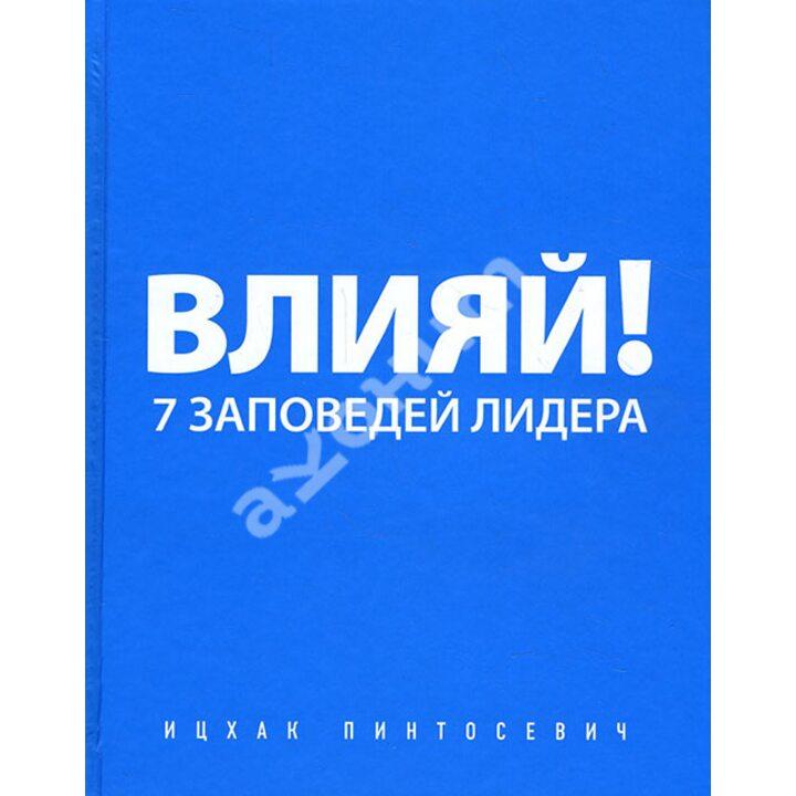 Влияй! 7 заповедей лидера - Ицхак Пинтосевич (978-5-699-61591-9)