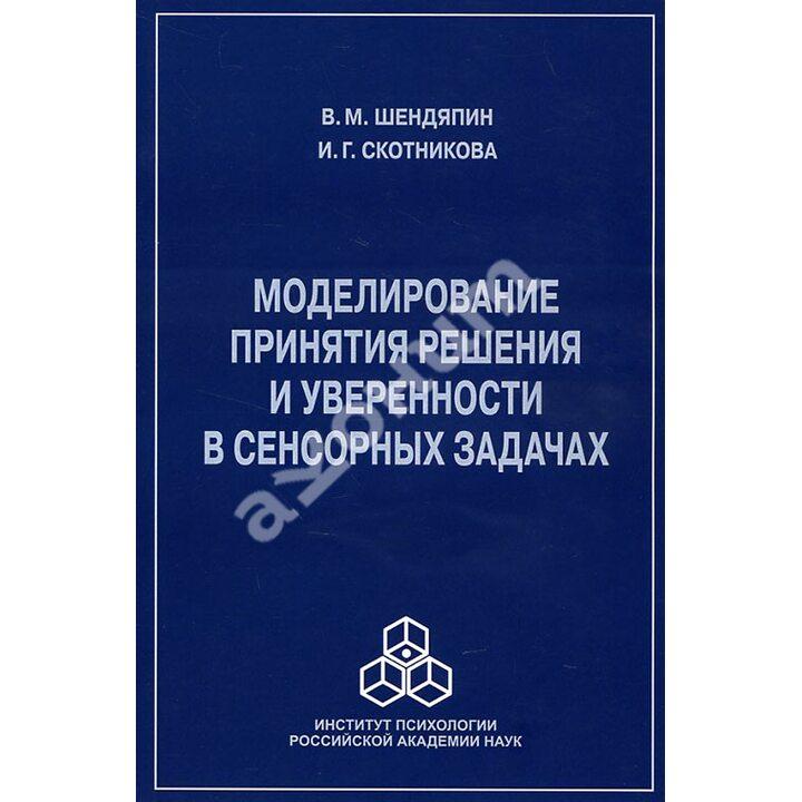 Моделирование принятия решения и уверенности в сенсорных задачах - В. Шендяпин И. Скотникова (978-5-9270-0311-2)