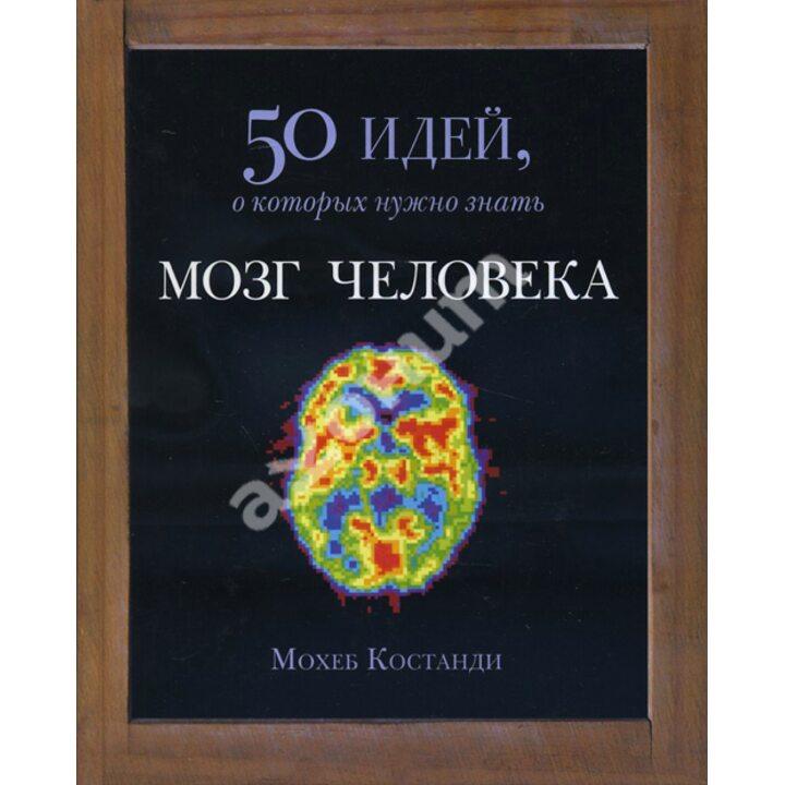 Мозг человека. 50 идей, о которых нужно знать - Мохеб Костанди (978-5-86471-697-7)