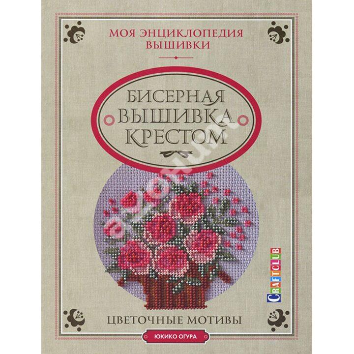 Моя энциклопедия вышивки. Бисерная вышивка крестом. Цветочные мотивы - Юкико Огура (978-5-91906-489-3)