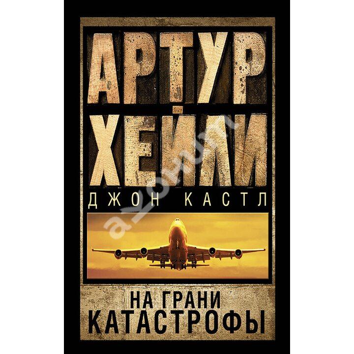 На грани катастрофы - Артур Хейли Джон Кастл (978-5-17-089950-0)