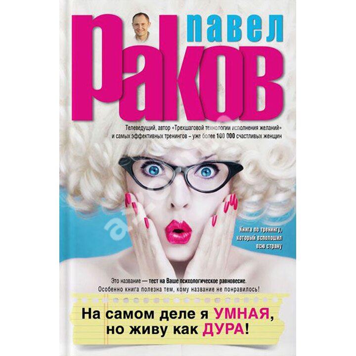 На самом деле я умная, но живу как дура! - Павел Раков (978-5-17-093749-3)