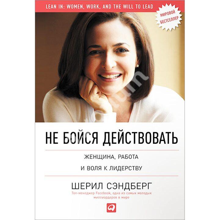 Не бойся действовать. Женщина, работа и воля к лидерству - Нэлл Сковелл, Шерил Сэндберг (978-5-9614-4963-1)