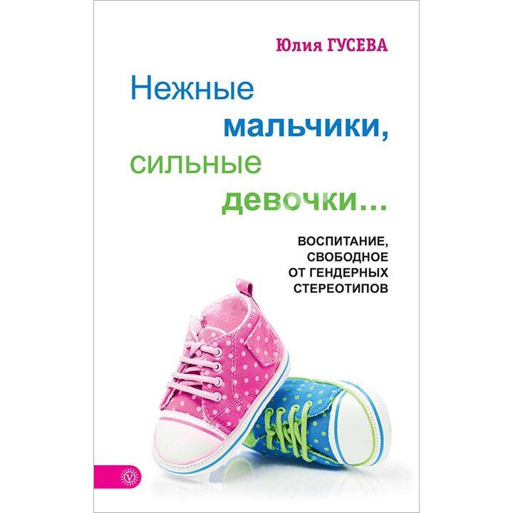 Нежные мальчики, сильные девочки. Воспитание, свободное от гендерных стереотипов - Юлия Гусева (978-5-9684-2504-1)
