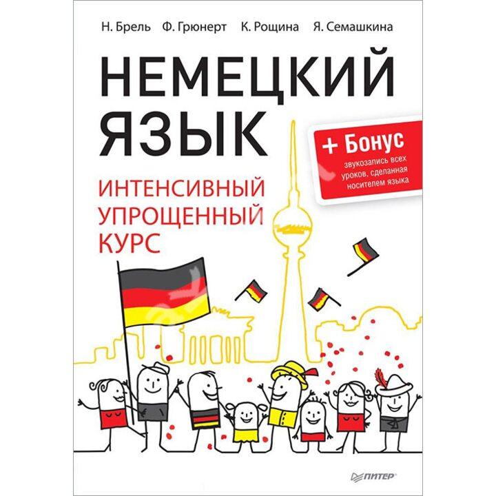 Немецкий язык. Интенсивный упрощенный курс + Бонус - звукозапись всех уроков, сделанная носителем языка - Наталья Брель Франк Грюнерт К. Рощина Я. Семашкина (978-5-4461-0269-3)