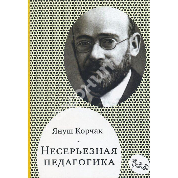 Несерьезная педагогика - Януш Корчак (978-5-91759-443-9)