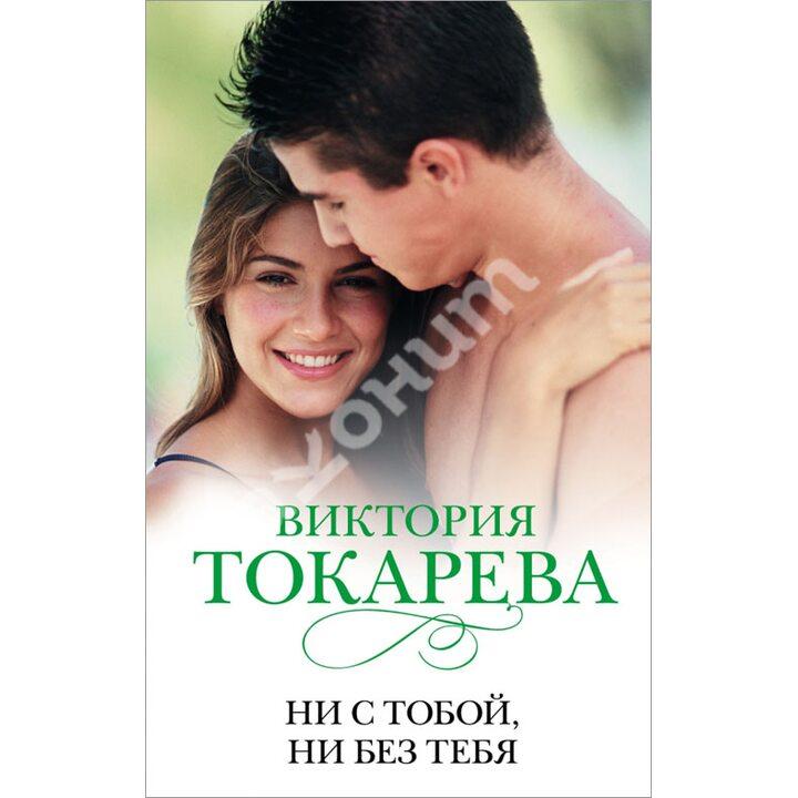 Ни с тобой, ни без тебя - Виктория Токарева (978-5-17-084358-9)