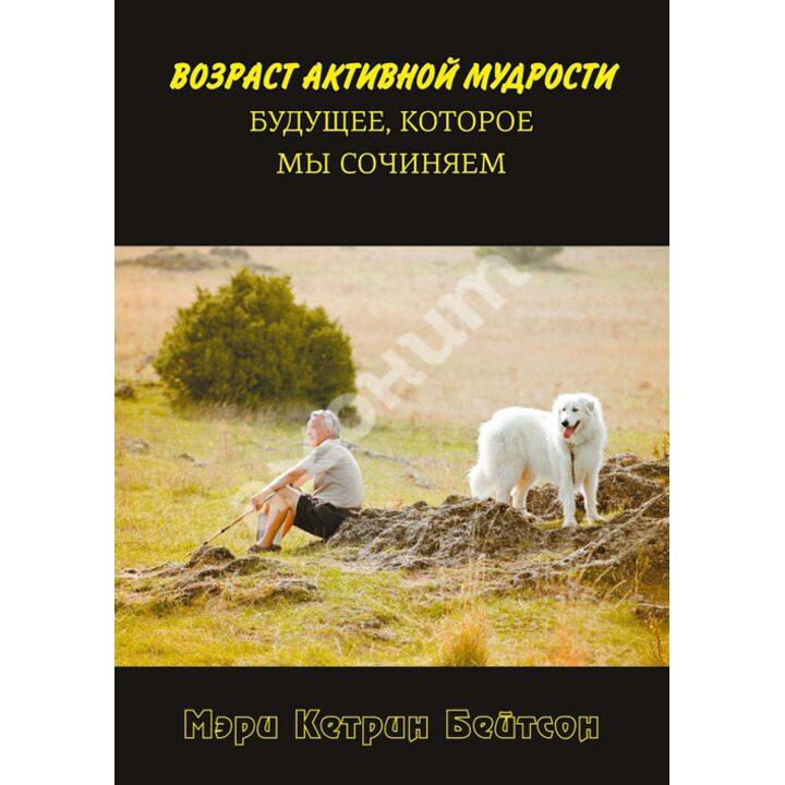 Возраст активной мудрости. Будущее, которое мы сочиняем - Мэри Кетрин Бейтсон (978-5-904946-75-3)